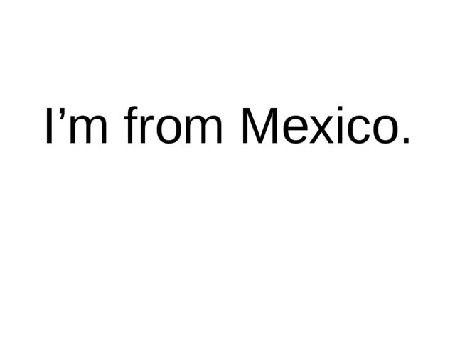 I'm from Mexico.