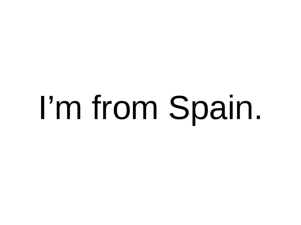 I'm from Spain.
