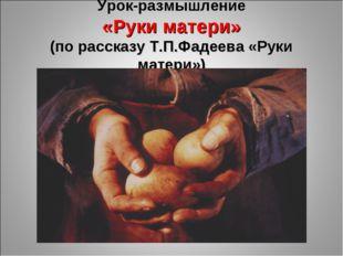 Урок-размышление «Руки матери» (по рассказу Т.П.Фадеева «Руки матери»)