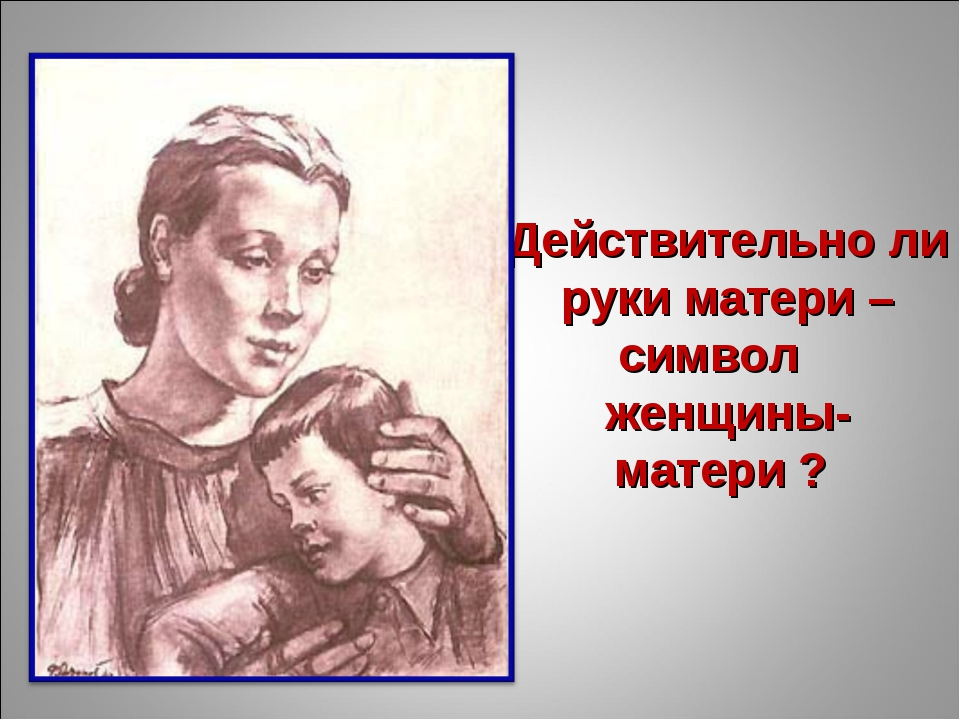 Действительно ли руки матери – символ женщины- матери ?