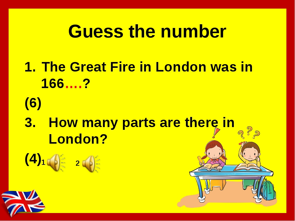 Guess the number The Great Fire in London was in 166….? (6) How many parts ar...