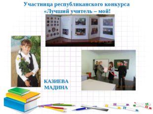 Участница республиканского конкурса «Лучший учитель – мой! КАЗИЕВА МАДИНА