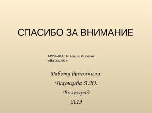 СПАСИБО ЗА ВНИМАНИЕ Работу выполнила: Тихонцева Л.Ю. Волгоград 2013 МУЗЫКА: F