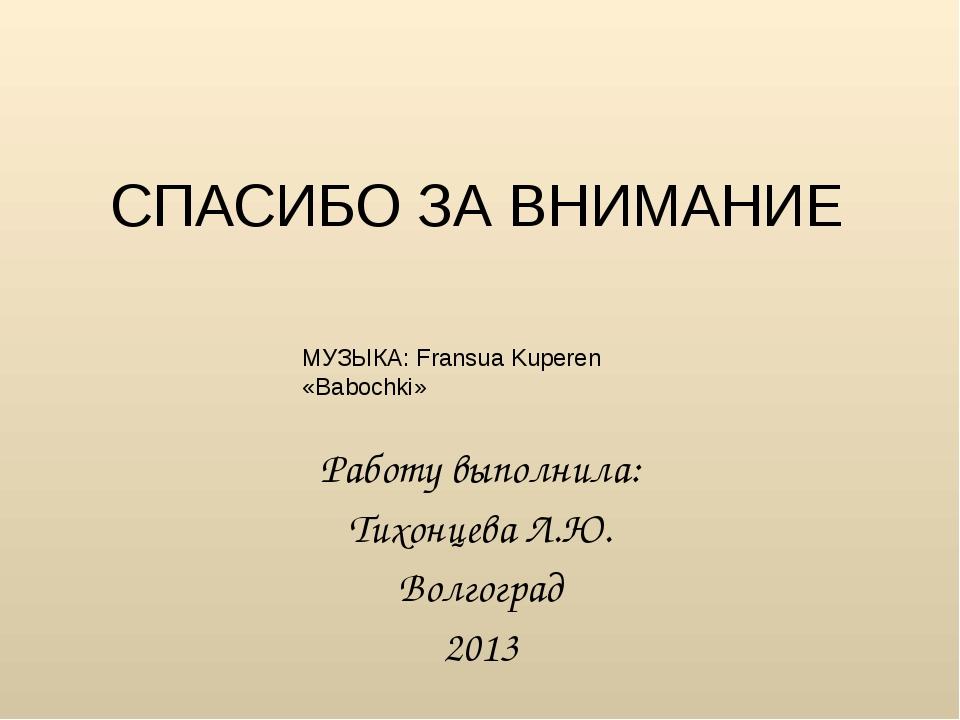 СПАСИБО ЗА ВНИМАНИЕ Работу выполнила: Тихонцева Л.Ю. Волгоград 2013 МУЗЫКА: F...
