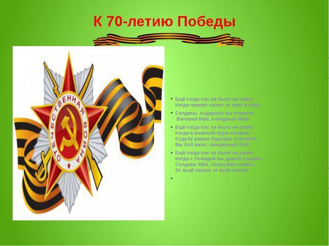 К 70-летию Победы Ещё тогда нас не было на свете, Когда гремел салют из края...