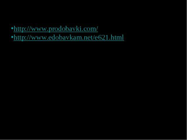 Электронные адреса: http://www.prodobavki.com/ http://www.edobavkam.net/e621....