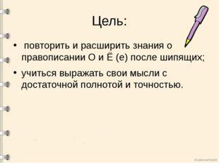 Цель: повторить и расширить знания о правописании О и Ё (е) после шипящих; уч