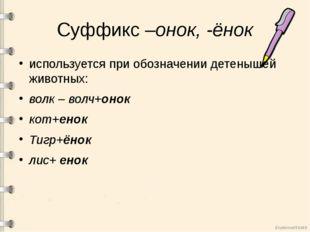 Суффикс –онок, -ёнок используется при обозначении детенышей животных: волк –