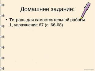 Домашнее задание: Тетрадь для самостоятельной работы 1, упражнение 67 (с. 66-