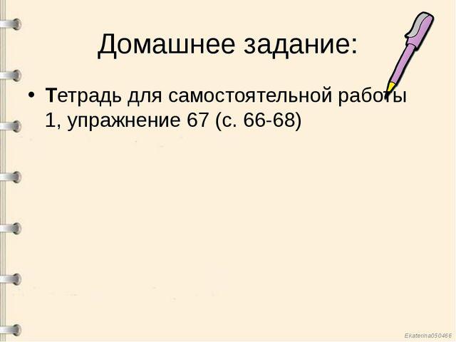 Домашнее задание: Тетрадь для самостоятельной работы 1, упражнение 67 (с. 66-...