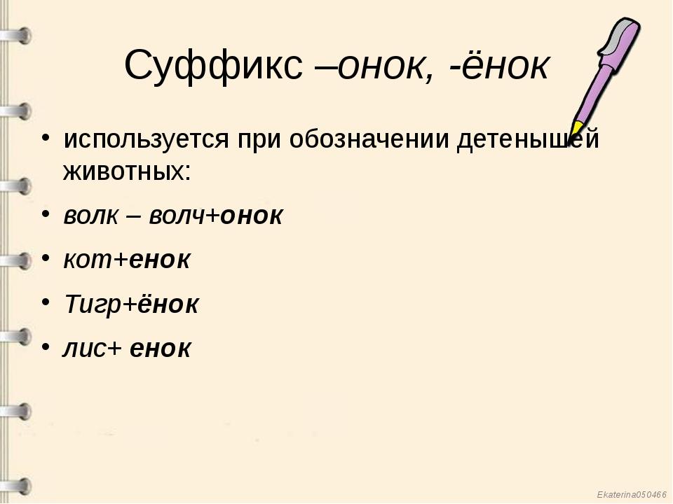 Суффикс –онок, -ёнок используется при обозначении детенышей животных: волк –...