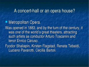 A concert-hall or an opera house? Metropolitan Opera. Was opened in 1883, and