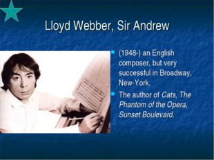 Lloyd Webber, Sir Andrew (1948-) an English composer, but very successful in