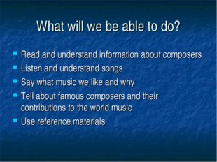 What will we be able to do? Read and understand information about composers L