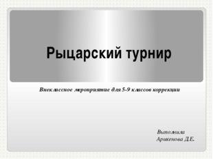 Рыцарский турнир Внеклассное мероприятие для 5-9 классов коррекции Выполнила
