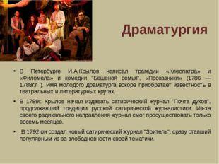 Драматургия В Петербурге И.А.Крылов написал трагедии «Клеопатра» и «Филомела»