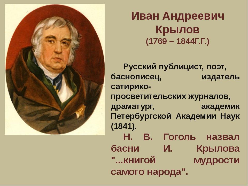 Иван Андреевич Крылов (1769 – 1844Г.Г.) Русский публицист,поэт, баснописец...