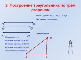 3. Построение треугольника по трём сторонам Дано: Отрезки Р1Q1 ,Р2Q2 , Р3Q3 П