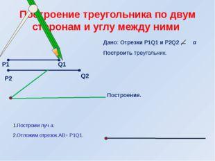Дано: Отрезки Р1Q1 и Р2Q2 , α Построить треугольник. Построение. Построим луч