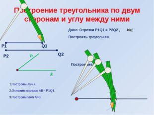 Дано: Отрезки Р1Q1 и Р2Q2 , hk Построить треугольник. Построение. Построим лу