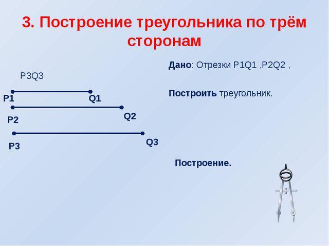 3. Построение треугольника по трём сторонам Дано: Отрезки Р1Q1 ,Р2Q2 , Р3Q3 П...