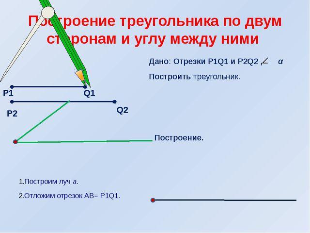 Дано: Отрезки Р1Q1 и Р2Q2 , α Построить треугольник. Построение. Построим луч...