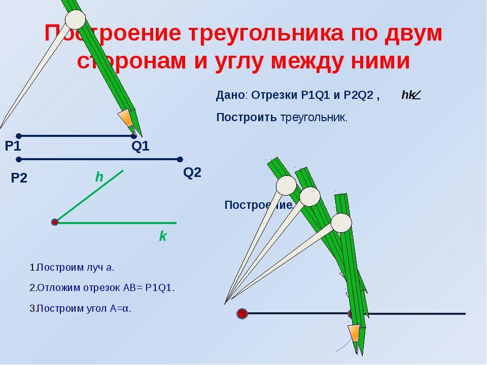 Дано: Отрезки Р1Q1 и Р2Q2 , hk Построить треугольник. Построение. Построим лу...