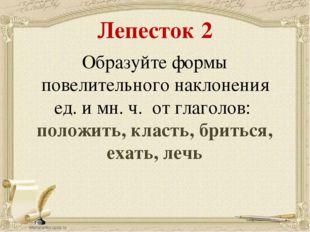 Лепесток 2 Образуйте формы повелительного наклонения ед. и мн. ч. от глаголов