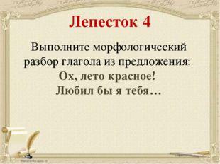 Лепесток 4 Выполните морфологический разбор глагола из предложения: Ох, лето