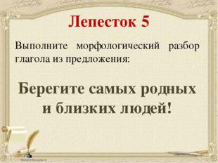 Лепесток 5 Выполните морфологический разбор глагола из предложения: Берегите