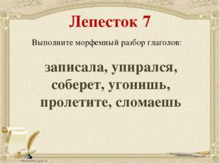 Лепесток 7 Выполните морфемный разбор глаголов: записала, упирался, соберет,