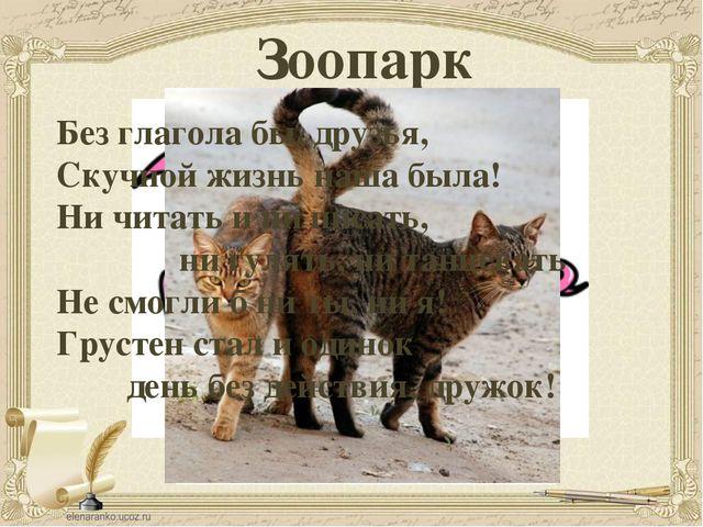 Зоопарк Без глагола бы, друзья, Скучной жизнь наша была! Ни читать и ни писат...