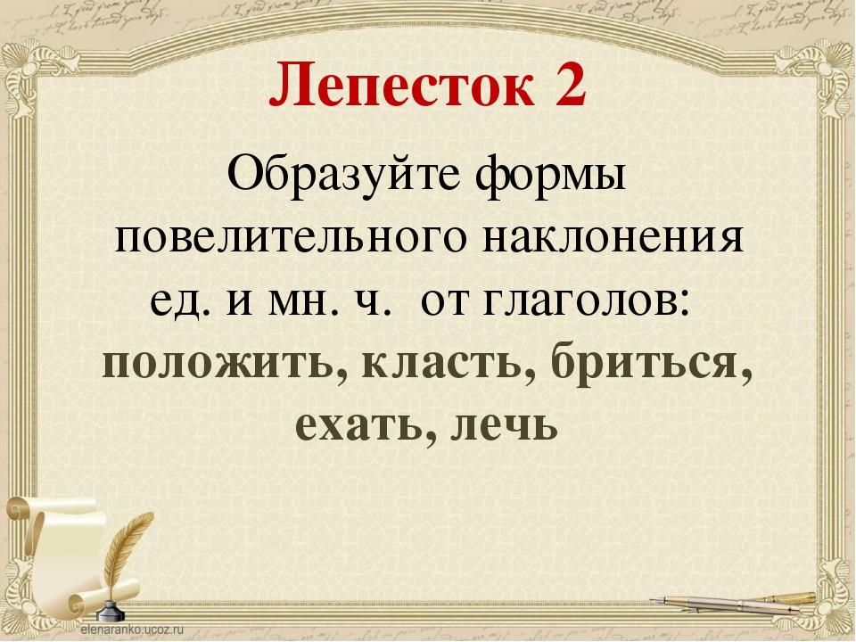 Лепесток 2 Образуйте формы повелительного наклонения ед. и мн. ч. от глаголов...