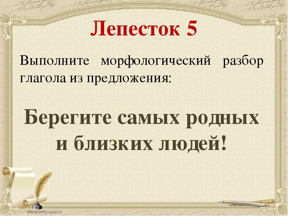 Лепесток 5 Выполните морфологический разбор глагола из предложения: Берегите...