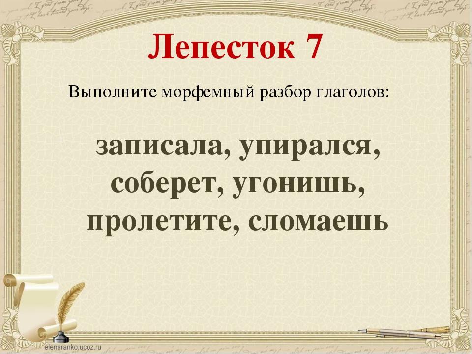 Лепесток 7 Выполните морфемный разбор глаголов: записала, упирался, соберет,...