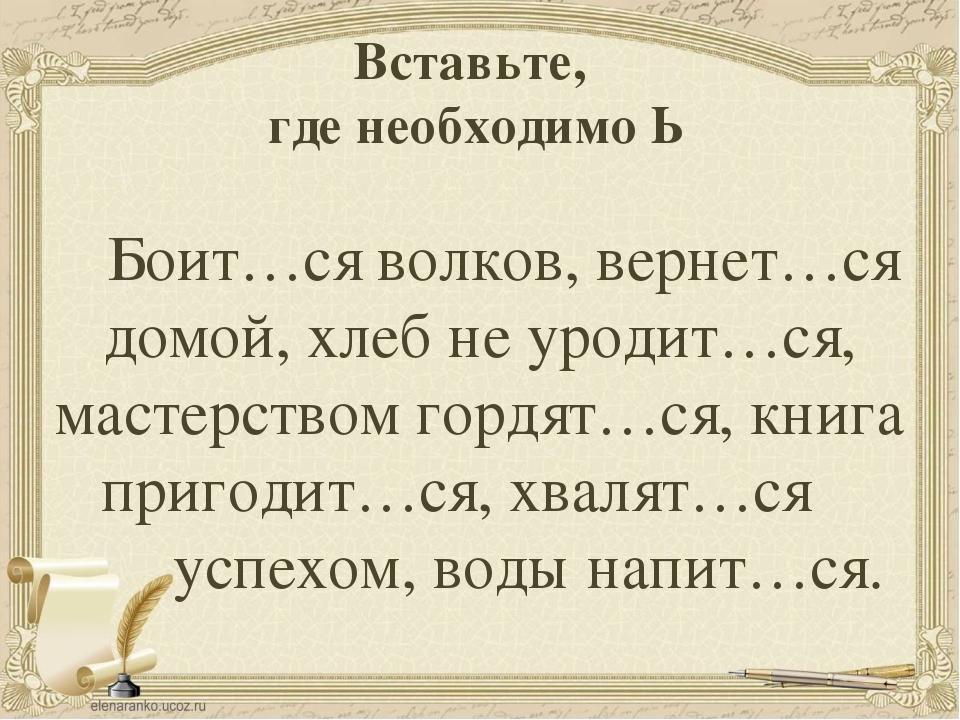 Вставьте, где необходимо Ь Боит…ся волков, вернет…ся домой, хлеб не уродит…ся...