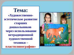 Тема: «Художественно-эстетическое развитие старших дошкольников через использ