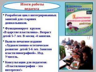 Итоги работы педагога Разработан цикл интегрированных занятий для старших до