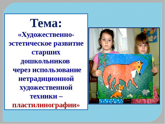 Тема: «Художественно-эстетическое развитие старших дошкольников через использ...