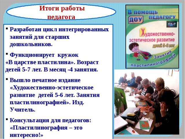 Итоги работы педагога Разработан цикл интегрированных занятий для старших до...
