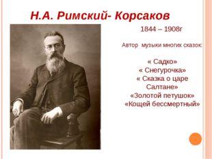 Н.А. Римский- Корсаков 1844 – 1908г Автор музыки многих сказок: « Садко» « Сн