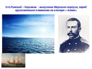 Н.А.Римский – Корсаков - выпускник Морского корпуса, перед кругосветным плава