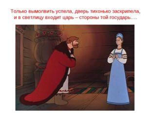 Только вымолвить успела, дверь тихонько заскрипела, и в светлицу входит царь