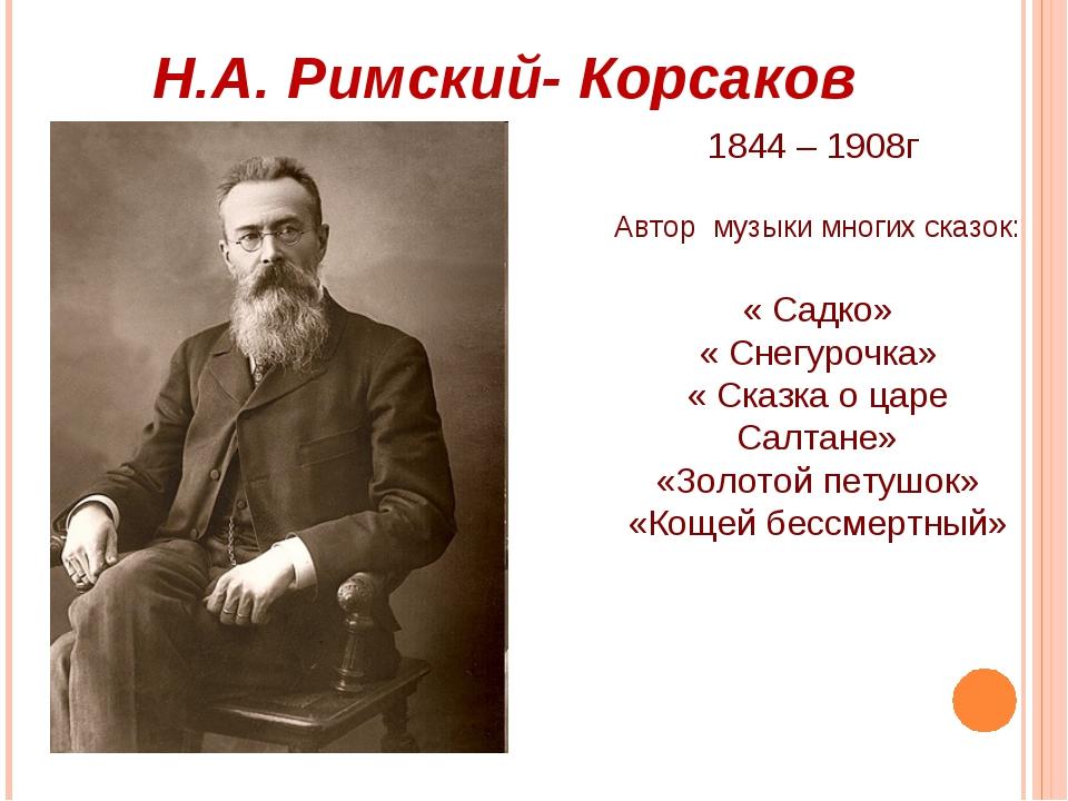 Н.А. Римский- Корсаков 1844 – 1908г Автор музыки многих сказок: « Садко» « Сн...