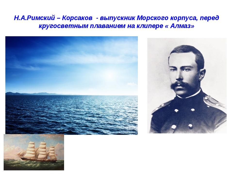 Н.А.Римский – Корсаков - выпускник Морского корпуса, перед кругосветным плава...