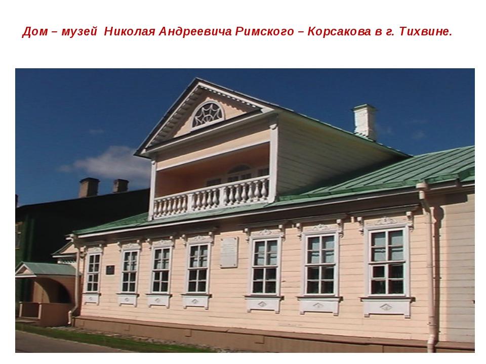 Дом – музей Николая Андреевича Римского – Корсакова в г. Тихвине.