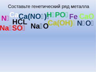 Составьте генетический ряд металла Cа HCL Ca(OH)₂ N₂O₅ Na₂O Ca(NO₃)₂ Na₂SO₄ C