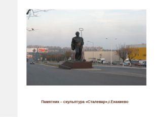 Памятник – скульптура «Сталевар»,г.Енакиево