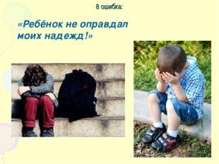 8 ошибка: «Ребёнок не оправдал моих надежд!»