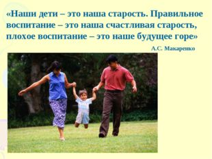 «Наши дети – это наша старость. Правильное воспитание – это наша счастливая с